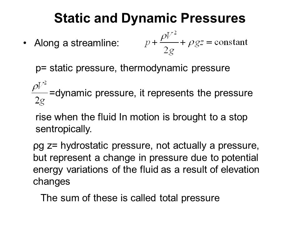 Static and Dynamic Pressures Along a streamline: p= static pressure, thermodynamic pressure =dynamic pressure, it represents the pressure rise when the fluid In motion is brought to a stop sentropically.