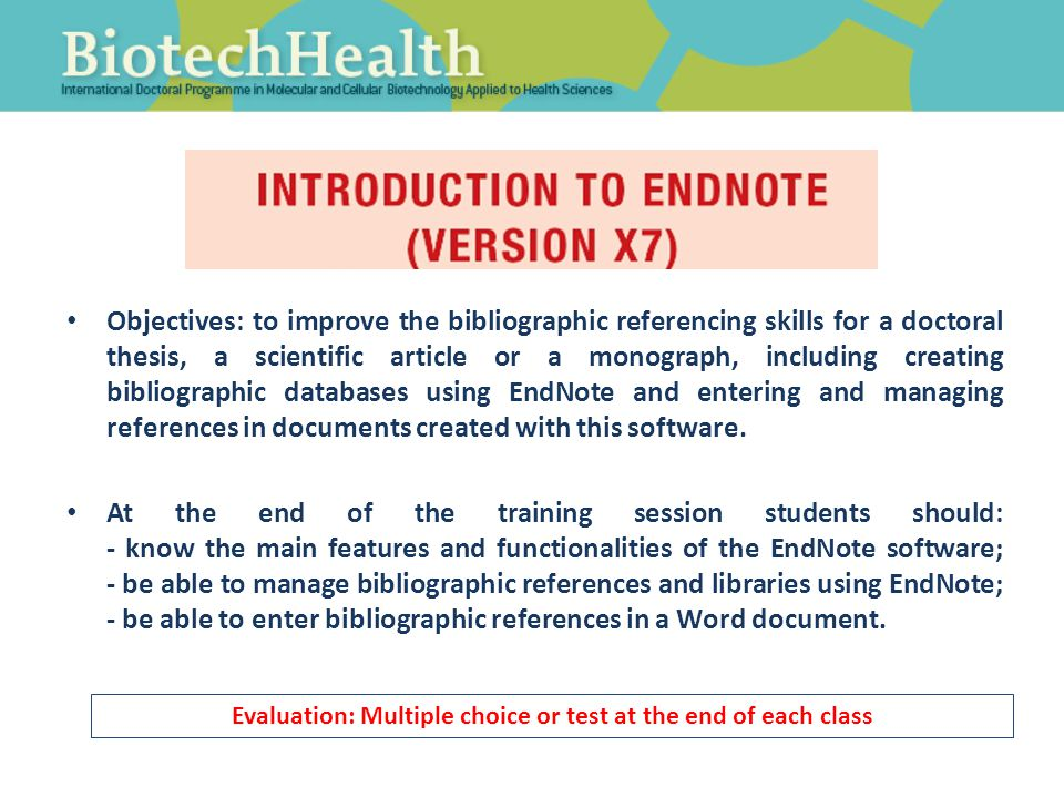 Objectives: to improve the bibliographic referencing skills for a doctoral thesis, a scientific article or a monograph, including creating bibliographic databases using EndNote and entering and managing references in documents created with this software.