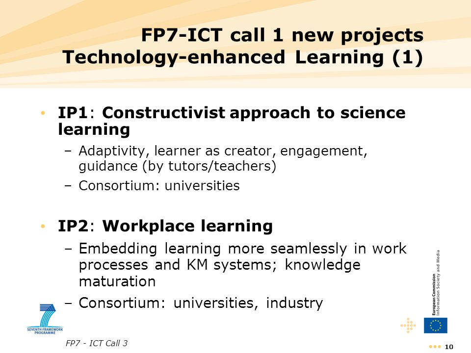 FP7 - ICT Call 3 10 FP7-ICT call 1 new projects Technology-enhanced Learning (1) IP1: Constructivist approach to science learning –Adaptivity, learner