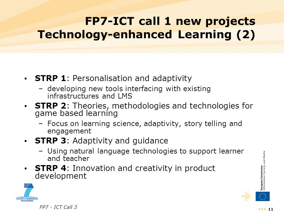 FP7 - ICT Call 3 11 FP7-ICT call 1 new projects Technology-enhanced Learning (2) STRP 1: Personalisation and adaptivity –developing new tools interfacing with existing infrastructures and LMS STRP 2: Theories, methodologies and technologies for game based learning –Focus on learning science, adaptivity, story telling and engagement STRP 3: Adaptivity and guidance –Using natural language technologies to support learner and teacher STRP 4: Innovation and creativity in product development
