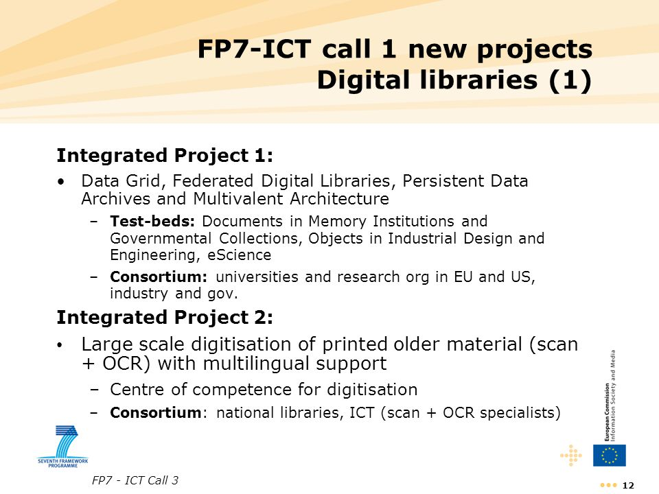 FP7 - ICT Call 3 12 FP7-ICT call 1 new projects Digital libraries (1) Integrated Project 1: Data Grid, Federated Digital Libraries, Persistent Data Ar