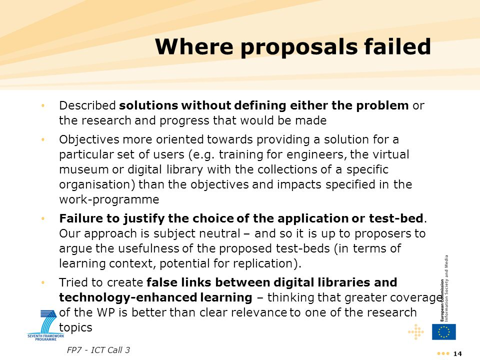 FP7 - ICT Call 3 14 Where proposals failed Described solutions without defining either the problem or the research and progress that would be made Objectives more oriented towards providing a solution for a particular set of users (e.g.