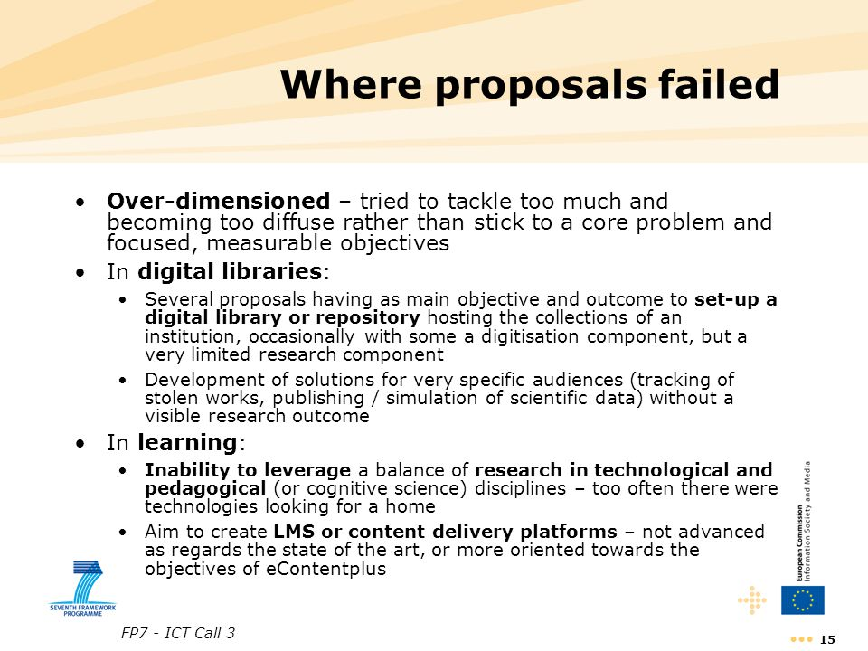 FP7 - ICT Call 3 15 Where proposals failed Over-dimensioned – tried to tackle too much and becoming too diffuse rather than stick to a core problem and focused, measurable objectives In digital libraries: Several proposals having as main objective and outcome to set-up a digital library or repository hosting the collections of an institution, occasionally with some a digitisation component, but a very limited research component Development of solutions for very specific audiences (tracking of stolen works, publishing / simulation of scientific data) without a visible research outcome In learning: Inability to leverage a balance of research in technological and pedagogical (or cognitive science) disciplines – too often there were technologies looking for a home Aim to create LMS or content delivery platforms – not advanced as regards the state of the art, or more oriented towards the objectives of eContentplus