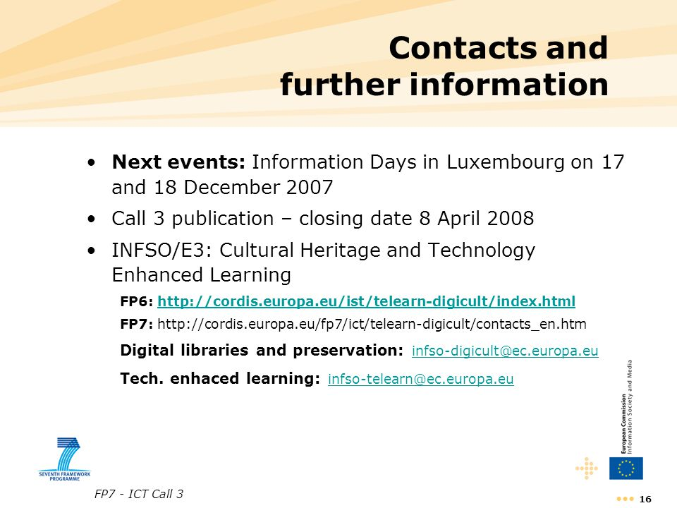 FP7 - ICT Call 3 16 Contacts and further information Next events: Information Days in Luxembourg on 17 and 18 December 2007 Call 3 publication – closing date 8 April 2008 INFSO/E3: Cultural Heritage and Technology Enhanced Learning FP6: http://cordis.europa.eu/ist/telearn-digicult/index.htmlhttp://cordis.europa.eu/ist/telearn-digicult/index.html FP7: http://cordis.europa.eu/fp7/ict/telearn-digicult/contacts_en.htm Digital libraries and preservation: infso-digicult@ec.europa.eu infso-digicult@ec.europa.eu Tech.