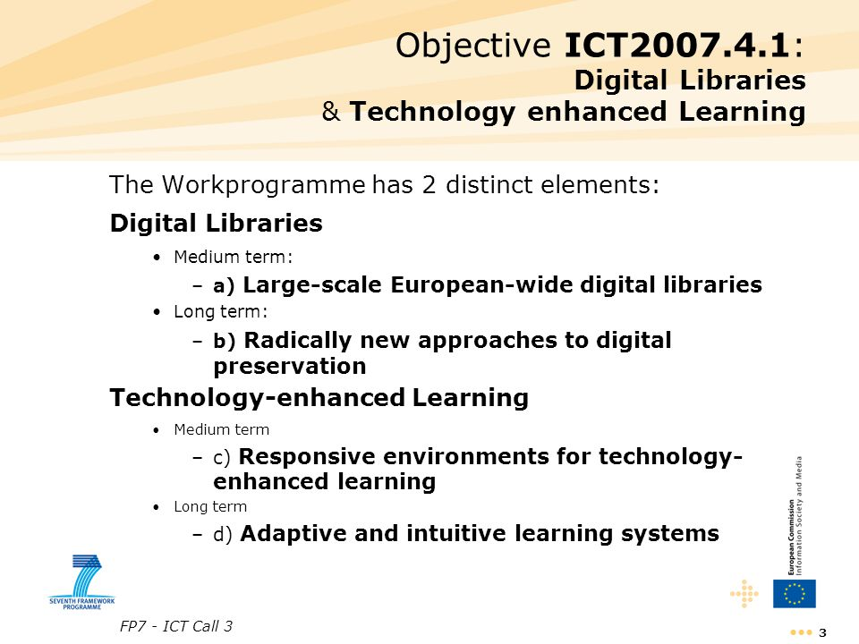 FP7 - ICT Call 3 4 Digital libraries: research objectives a) Large-scale European-wide digital libraries of cultural and scientific multi-format and multi-source digital objects (medium term) –robust and scalable environments –cost-effective digitisation –innovative services and creative use –semantic-based search facilities and –digital preservation features assisting communities of practice in the creative use of content in multilingual and multidisciplinary contexts b) Radically new approaches to preservation of digital content (long term) –high volume; dynamic and volatile digital content (notably web) –keep track of evolving meaning and usage context –safeguarding integrity, authenticity and accessibility over time –models enabling automatic and self-organising approaches to preservation