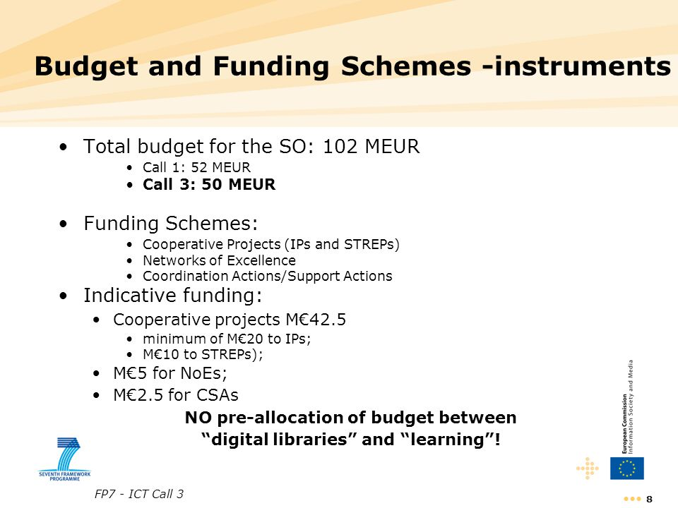 FP7 - ICT Call 3 8 Budget and Funding Schemes -instruments Total budget for the SO: 102 MEUR Call 1: 52 MEUR Call 3: 50 MEUR Funding Schemes: Cooperat
