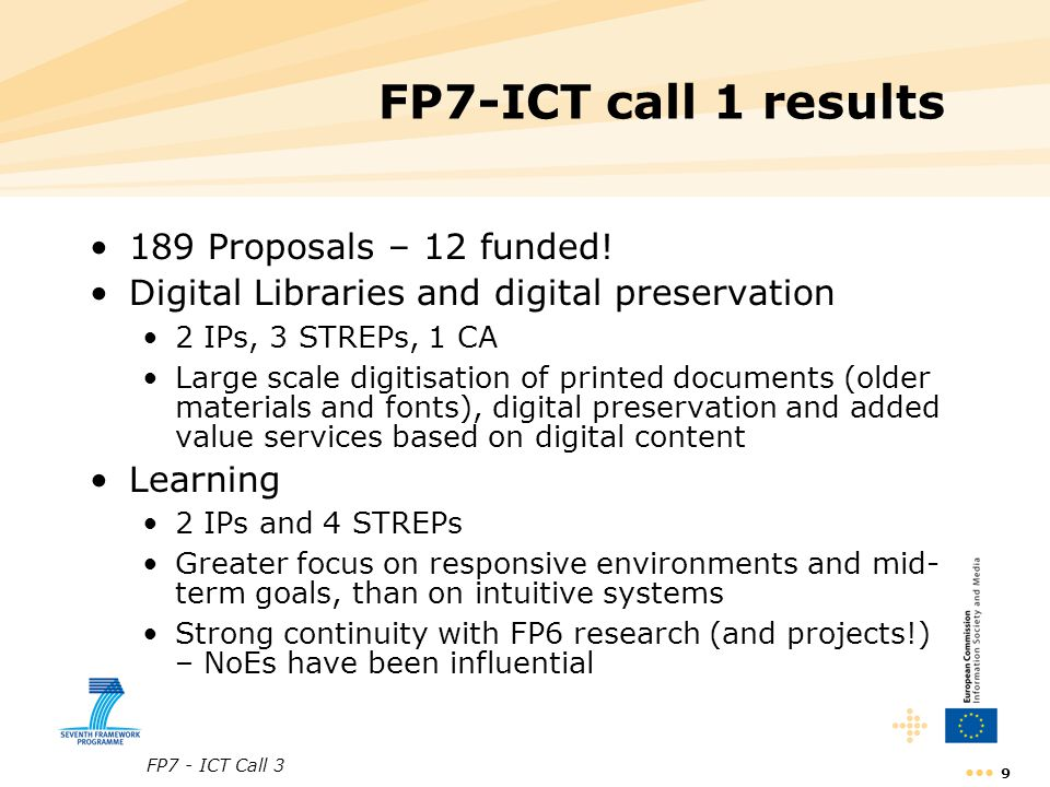 FP7 - ICT Call 3 9 FP7-ICT call 1 results 189 Proposals – 12 funded! Digital Libraries and digital preservation 2 IPs, 3 STREPs, 1 CA Large scale digi