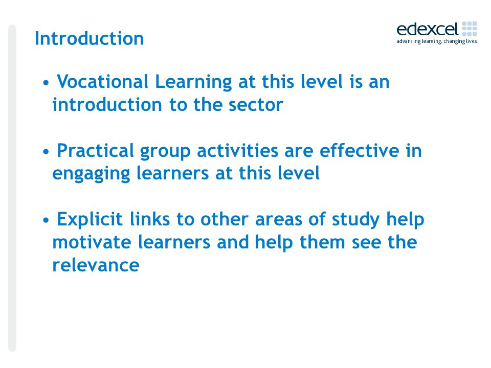 Introduction Vocational Learning at this level is an introduction to the sector Practical group activities are effective in engaging learners at this level Explicit links to other areas of study help motivate learners and help them see the relevance