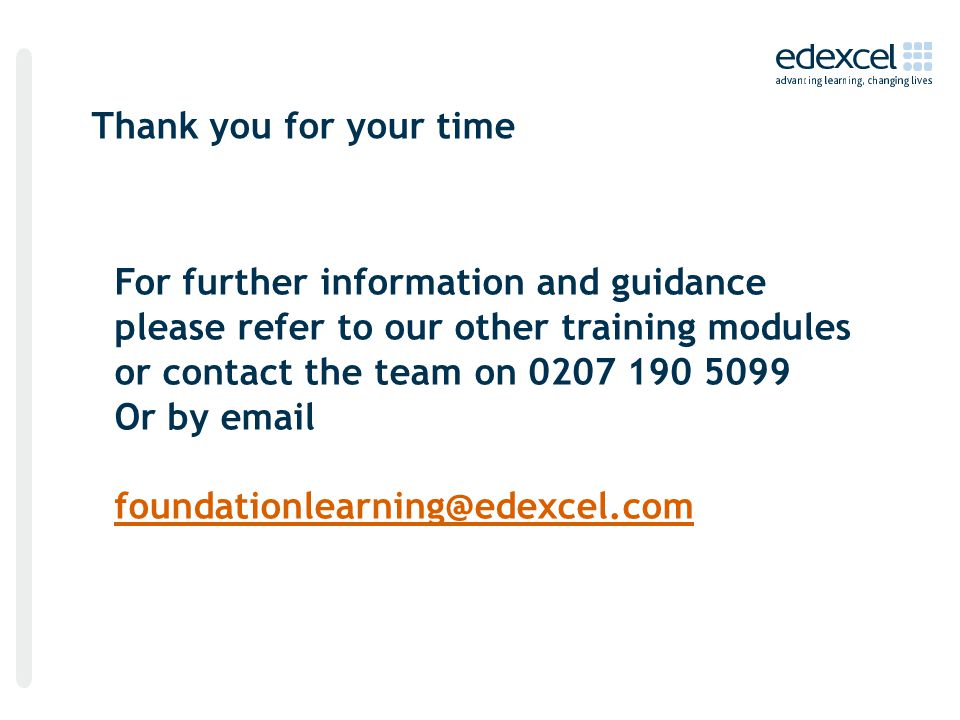 Thank you for your time For further information and guidance please refer to our other training modules or contact the team on 0207 190 5099 Or by email foundationlearning@edexcel.com