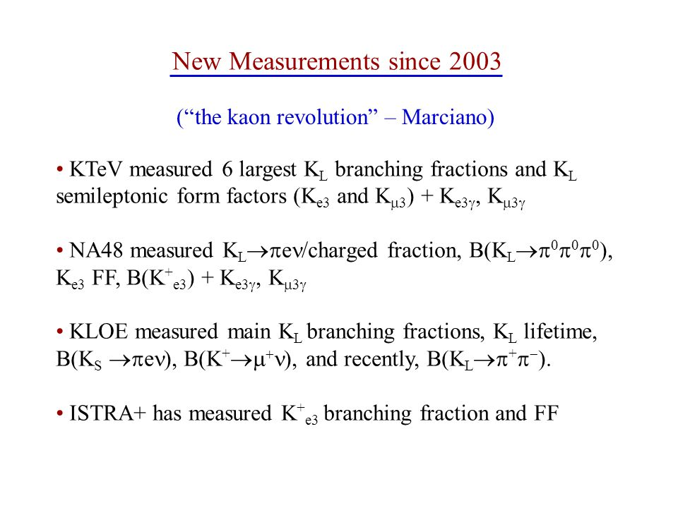 KTeV measured 6 largest K L branching fractions and K L semileptonic form factors (K e3 and K  3 ) + K e3 , K  3  NA48 measured K L  e /charged fraction, B(K L       ), K e3 FF, B(K + e3 ) + K e3 , K  3  KLOE measured main K L branching fractions, K L lifetime, B(K S  e ), B(K +   ), and recently, B(K L  +   ).