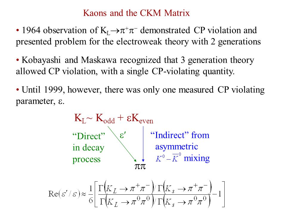 1964 observation of K L     demonstrated CP violation and presented problem for the electroweak theory with 2 generations Kobayashi and Maskawa recognized that 3 generation theory allowed CP violation, with a single CP-violating quantity.