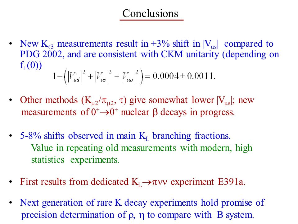 Conclusions New K 3 measurements result in +3% shift in |V us | compared to PDG 2002, and are consistent with CKM unitarity (depending on f + (0)) Other methods (K  2 /   2,  ) give somewhat lower |V us |; new measurements of 0 +  0 + nuclear  decays in progress.