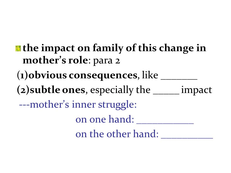 the impact on family of this change in mother's role: para 2 (1)obvious consequences, like _______ (2)subtle ones, especially the _____ impact ---mother's inner struggle: on one hand: ___________ on the other hand: __________