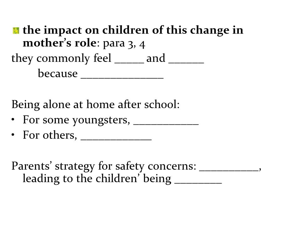 the impact on children of this change in mother's role: para 3, 4 they commonly feel _____ and ______ because ______________ Being alone at home after school: For some youngsters, ___________ For others, ____________ Parents' strategy for safety concerns: __________, leading to the children' being ________