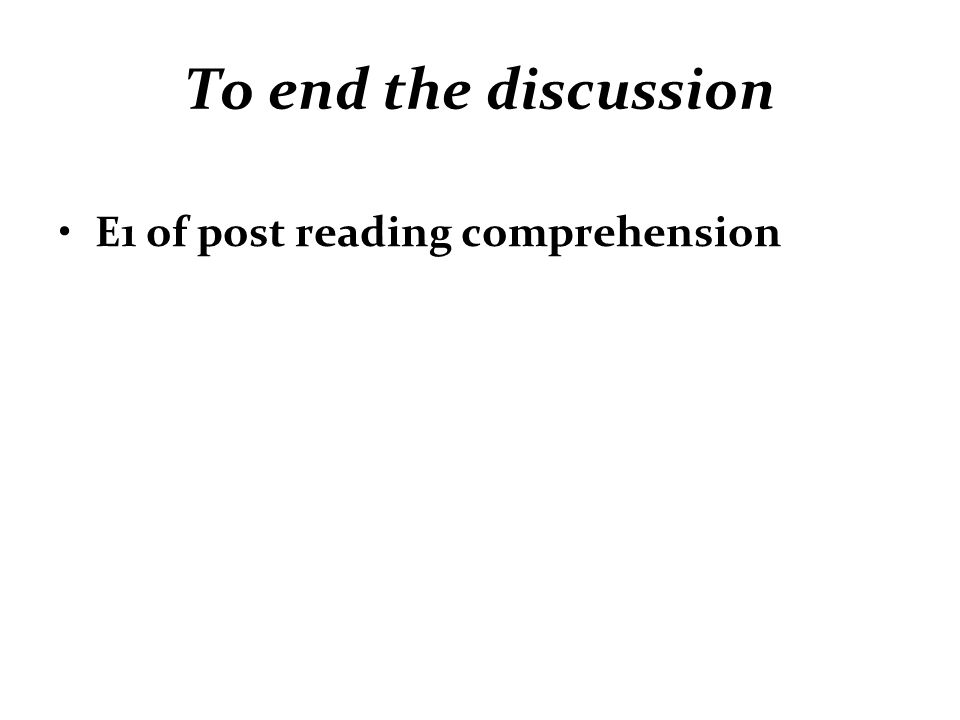 To end the discussion E1 of post reading comprehension