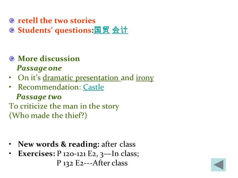 retell the two stories Students' questions: 国贸 会计 国贸 会计 More discussion Passage one On it's dramatic presentation and irony Recommendation: CastleCastle Passage two To criticize the man in the story (Who made the thief ) New words & reading: after class Exercises: P 120-121 E2, 3—In class; P 132 E2---After class