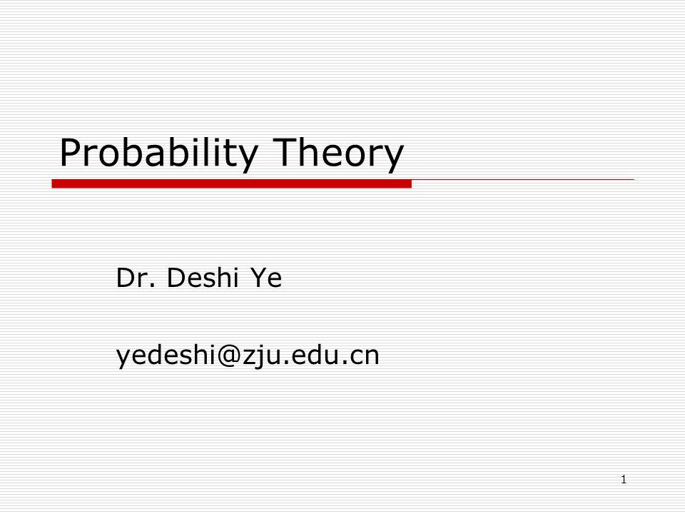 1 Probability Theory Dr. Deshi Ye yedeshi@zju.edu.cn