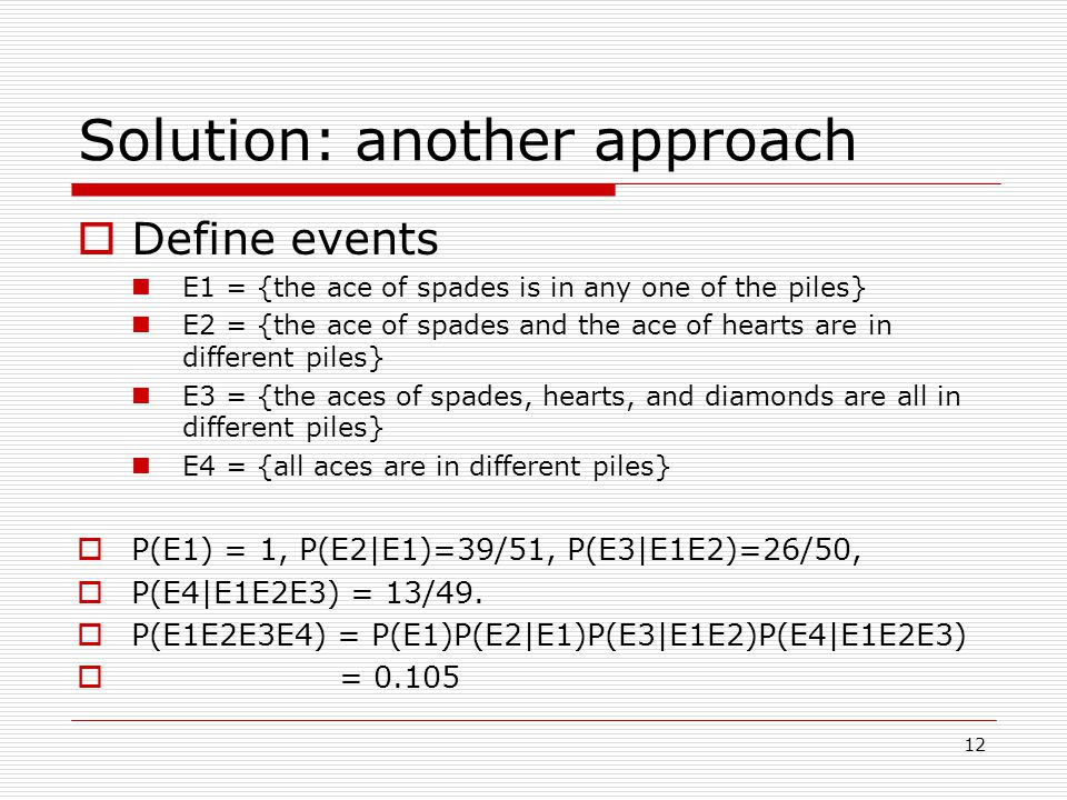 12 Solution: another approach  Define events E1 = {the ace of spades is in any one of the piles} E2 = {the ace of spades and the ace of hearts are in different piles} E3 = {the aces of spades, hearts, and diamonds are all in different piles} E4 = {all aces are in different piles}  P(E1) = 1, P(E2|E1)=39/51, P(E3|E1E2)=26/50,  P(E4|E1E2E3) = 13/49.