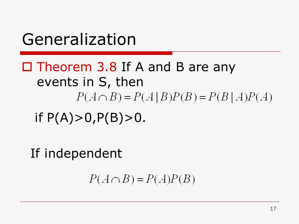 17 Generalization  Theorem 3.8 If A and B are any events in S, then if P(A)>0,P(B)>0.