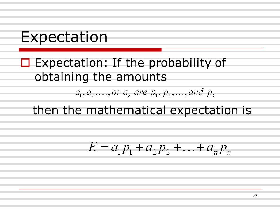 29 Expectation  Expectation: If the probability of obtaining the amounts then the mathematical expectation is