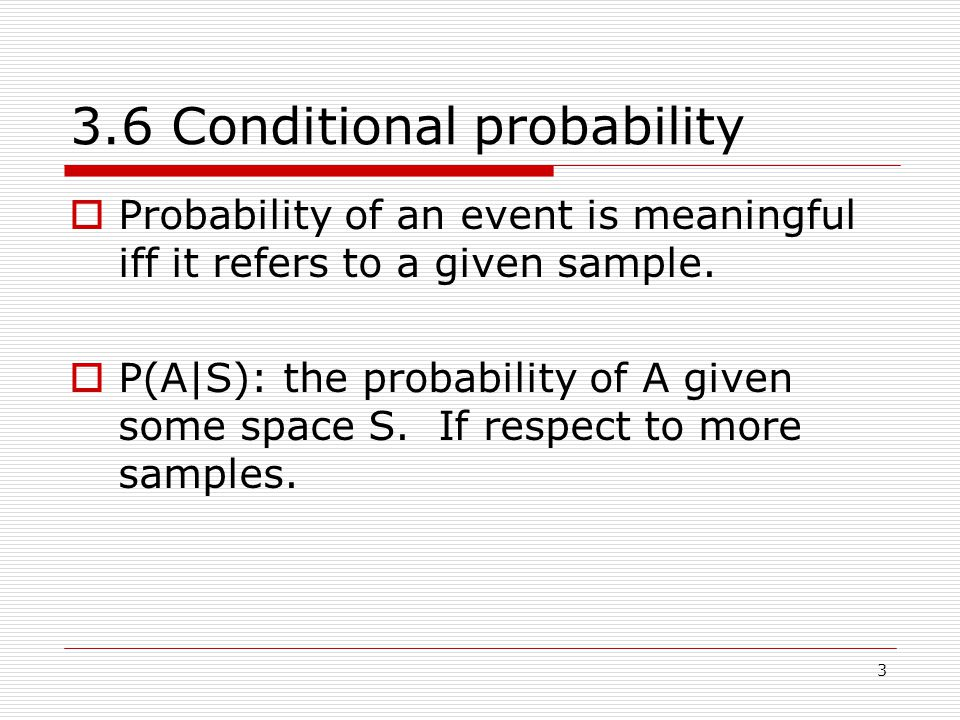 3 3.6 Conditional probability  Probability of an event is meaningful iff it refers to a given sample.