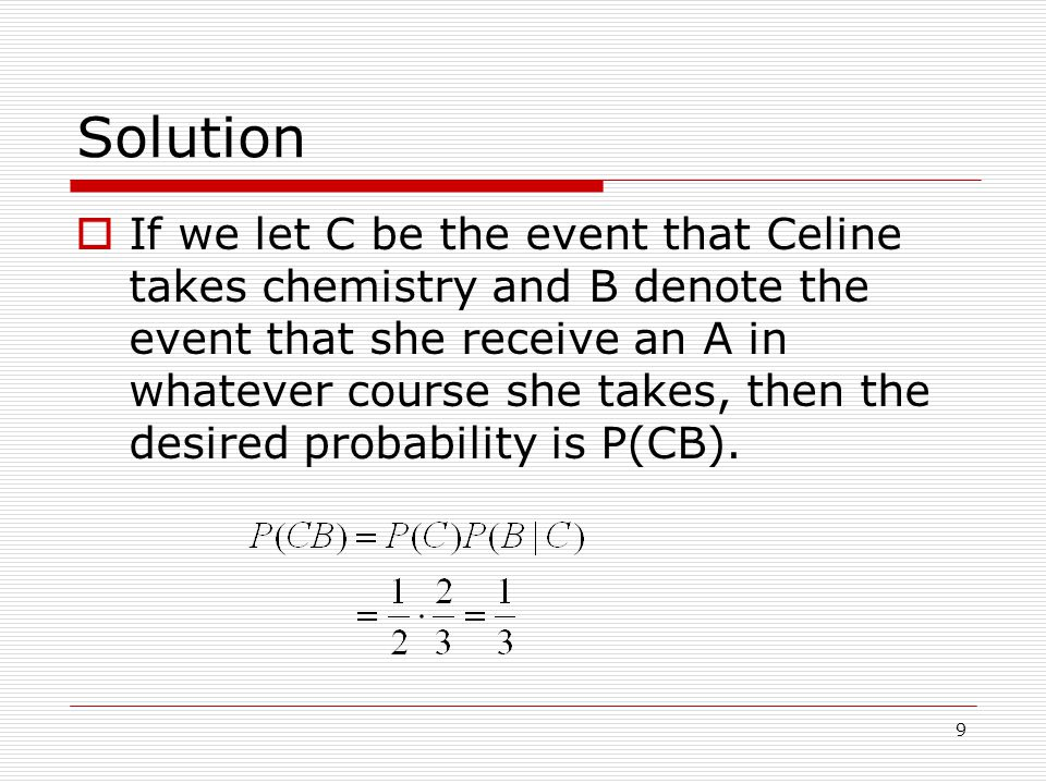 9 Solution  If we let C be the event that Celine takes chemistry and B denote the event that she receive an A in whatever course she takes, then the desired probability is P(CB).