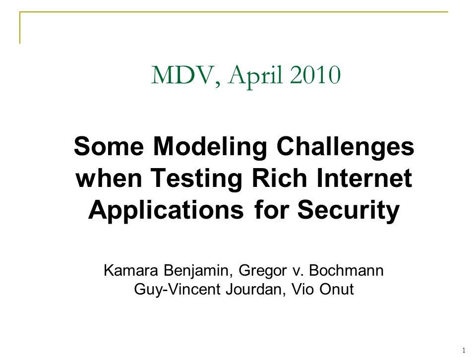 1 MDV, April 2010 Some Modeling Challenges when Testing Rich Internet Applications for Security Kamara Benjamin, Gregor v.