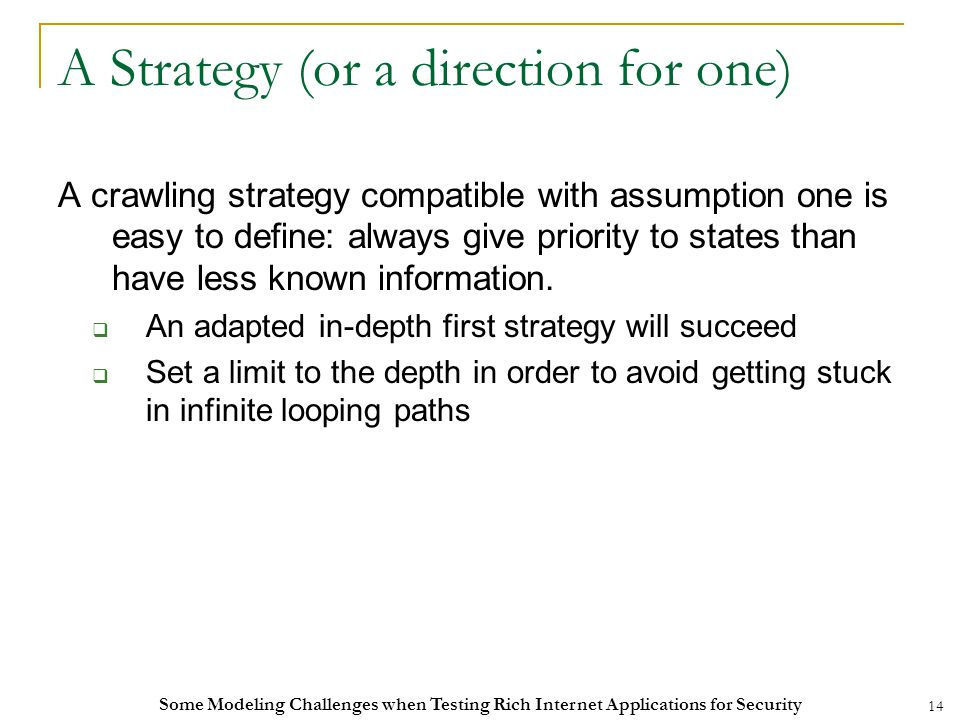 14 A Strategy (or a direction for one) A crawling strategy compatible with assumption one is easy to define: always give priority to states than have less known information.