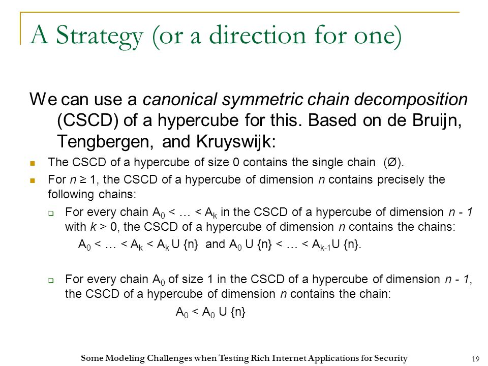 19 A Strategy (or a direction for one) We can use a canonical symmetric chain decomposition (CSCD) of a hypercube for this.
