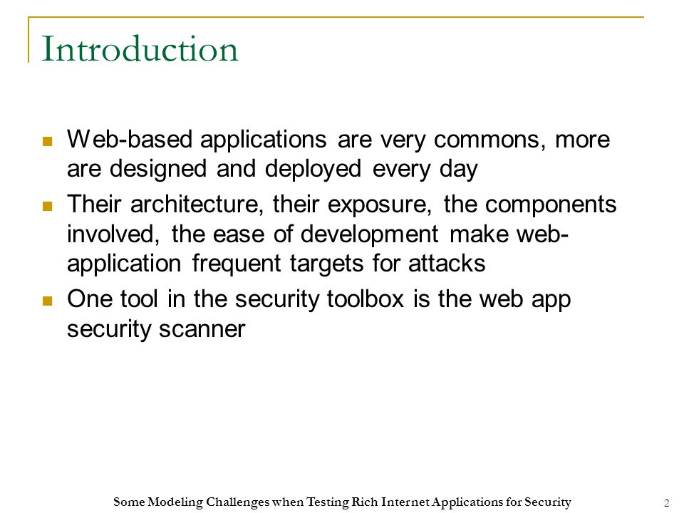 2 Introduction Web-based applications are very commons, more are designed and deployed every day Their architecture, their exposure, the components involved, the ease of development make web- application frequent targets for attacks One tool in the security toolbox is the web app security scanner Some Modeling Challenges when Testing Rich Internet Applications for Security