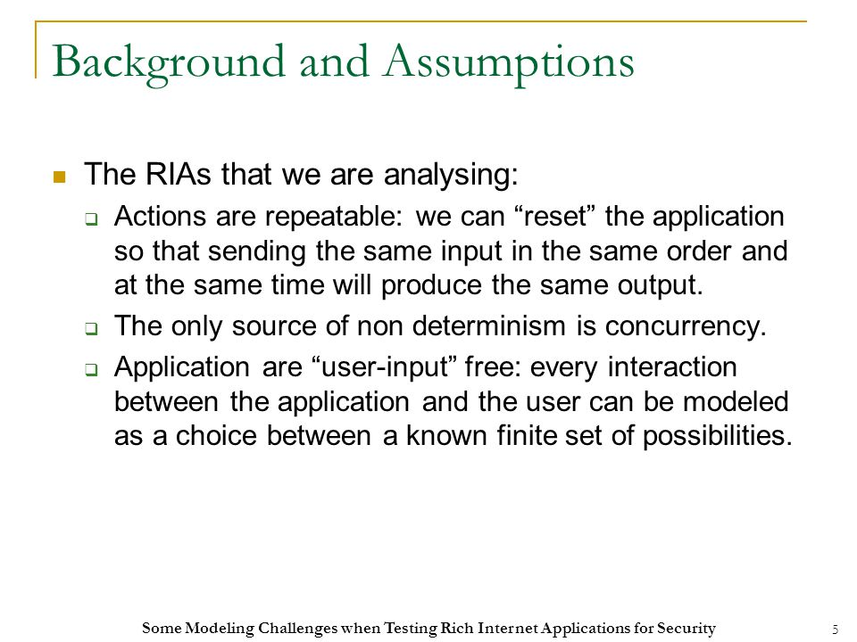 5 Background and Assumptions The RIAs that we are analysing:  Actions are repeatable: we can reset the application so that sending the same input in the same order and at the same time will produce the same output.