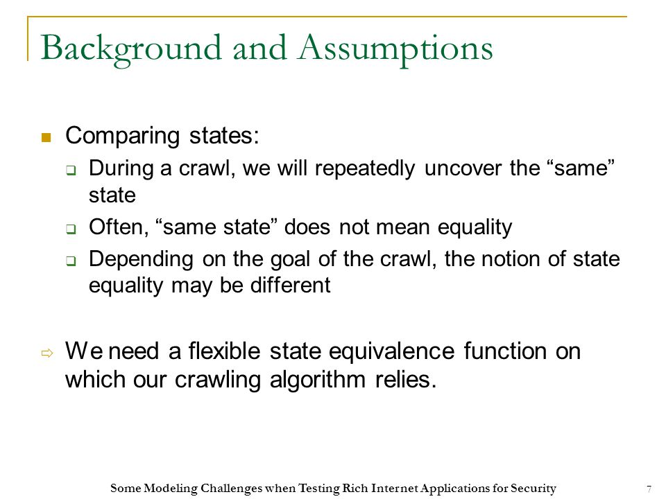 7 Background and Assumptions Comparing states:  During a crawl, we will repeatedly uncover the same state  Often, same state does not mean equality  Depending on the goal of the crawl, the notion of state equality may be different  We need a flexible state equivalence function on which our crawling algorithm relies.