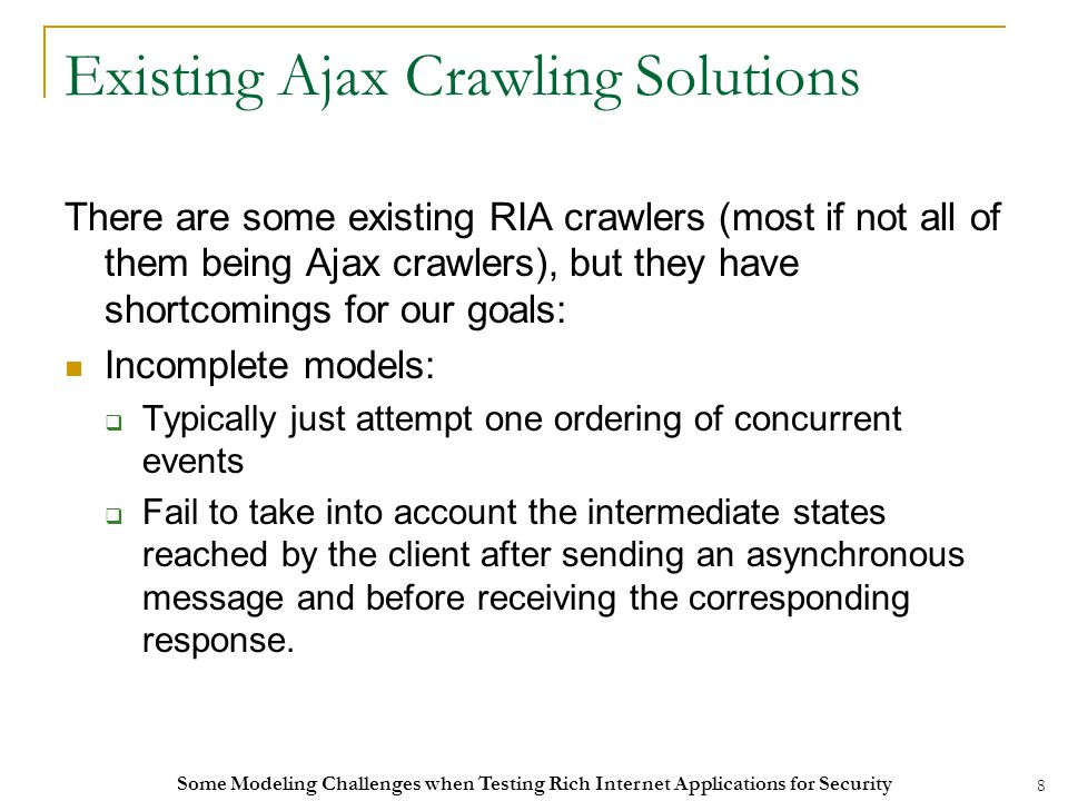 8 Existing Ajax Crawling Solutions There are some existing RIA crawlers (most if not all of them being Ajax crawlers), but they have shortcomings for our goals: Incomplete models:  Typically just attempt one ordering of concurrent events  Fail to take into account the intermediate states reached by the client after sending an asynchronous message and before receiving the corresponding response.