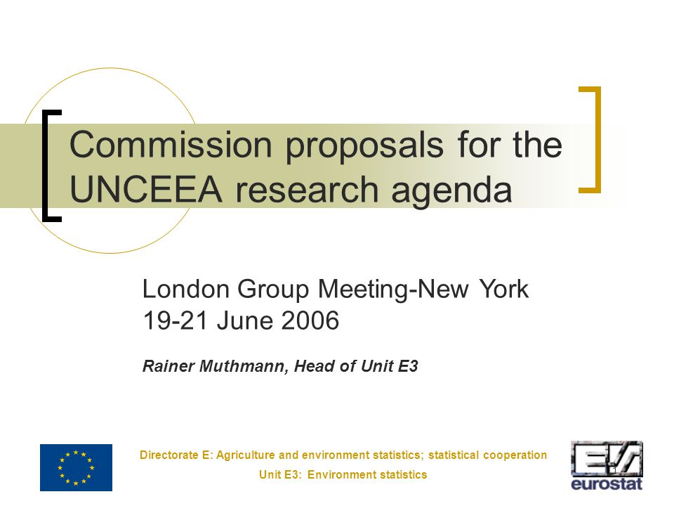 Directorate E: Agriculture and environment statistics; statistical cooperation Unit E3: Environment statistics 1 Commission proposals for the UNCEEA research agenda London Group Meeting-New York 19-21 June 2006 Rainer Muthmann, Head of Unit E3