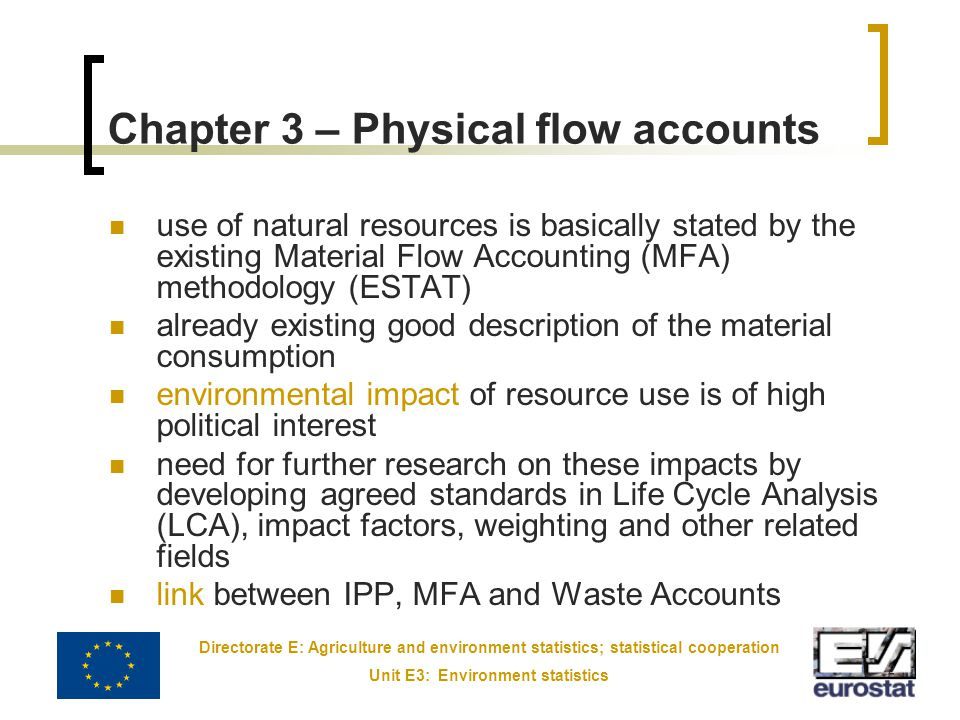 Directorate E: Agriculture and environment statistics; statistical cooperation Unit E3: Environment statistics 2 Chapter 3 – Physical flow accounts use of natural resources is basically stated by the existing Material Flow Accounting (MFA) methodology (ESTAT) already existing good description of the material consumption environmental impact of resource use is of high political interest need for further research on these impacts by developing agreed standards in Life Cycle Analysis (LCA), impact factors, weighting and other related fields link between IPP, MFA and Waste Accounts