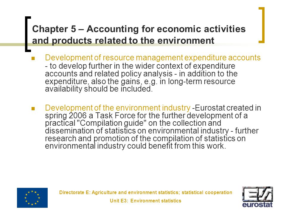 Directorate E: Agriculture and environment statistics; statistical cooperation Unit E3: Environment statistics 4 Chapter 5 – Accounting for economic activities and products related to the environment Development of resource management expenditure accounts - to develop further in the wider context of expenditure accounts and related policy analysis - in addition to the expenditure, also the gains, e.g.