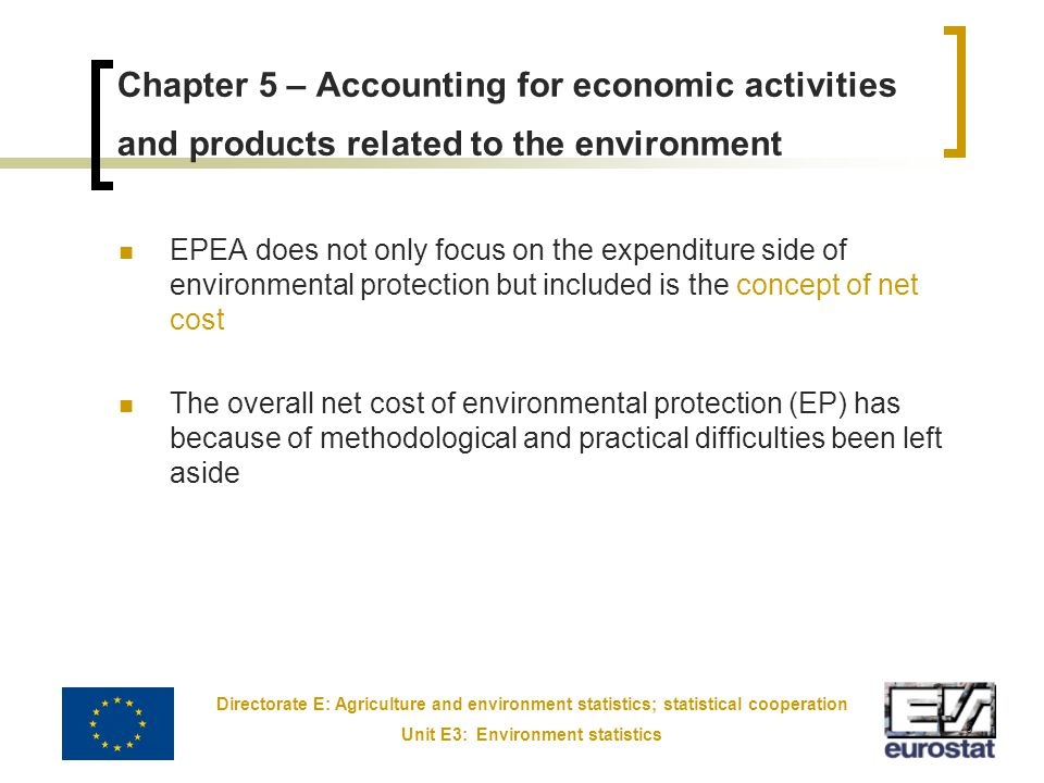 Directorate E: Agriculture and environment statistics; statistical cooperation Unit E3: Environment statistics 5 Chapter 5 – Accounting for economic activities and products related to the environment EPEA does not only focus on the expenditure side of environmental protection but included is the concept of net cost The overall net cost of environmental protection (EP) has because of methodological and practical difficulties been left aside