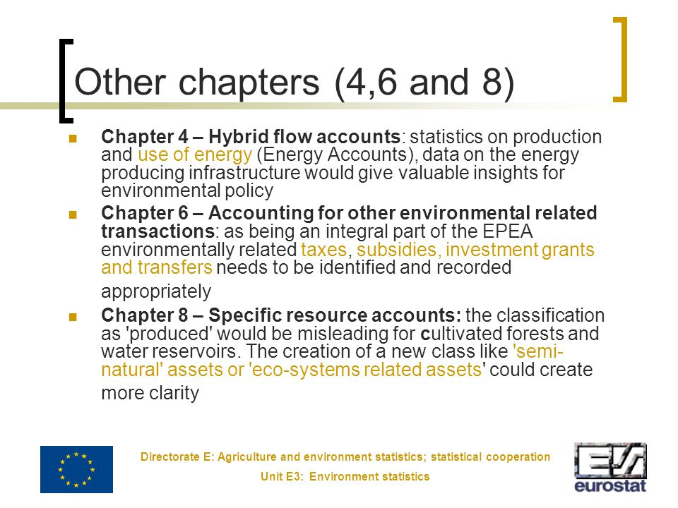 Directorate E: Agriculture and environment statistics; statistical cooperation Unit E3: Environment statistics 6 Other chapters (4,6 and 8) Chapter 4 – Hybrid flow accounts: statistics on production and use of energy (Energy Accounts), data on the energy producing infrastructure would give valuable insights for environmental policy Chapter 6 – Accounting for other environmental related transactions: as being an integral part of the EPEA environmentally related taxes, subsidies, investment grants and transfers needs to be identified and recorded appropriately Chapter 8 – Specific resource accounts: the classification as produced would be misleading for cultivated forests and water reservoirs.