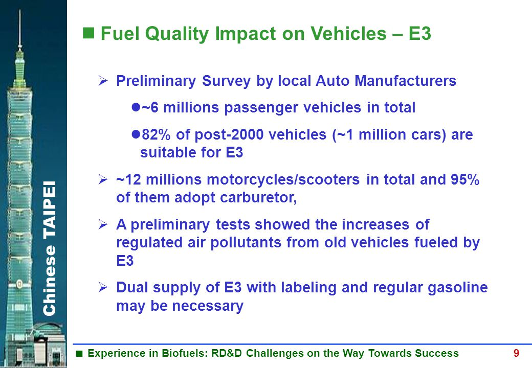 Chinese TAIPEI  Experience in Biofuels: RD&D Challenges on the Way Towards Success 9 Fuel Quality Impact on Vehicles – E3  Preliminary Survey by local Auto Manufacturers ~6 millions passenger vehicles in total 82% of post-2000 vehicles (~1 million cars) are suitable for E3  ~12 millions motorcycles/scooters in total and 95% of them adopt carburetor,  A preliminary tests showed the increases of regulated air pollutants from old vehicles fueled by E3  Dual supply of E3 with labeling and regular gasoline may be necessary