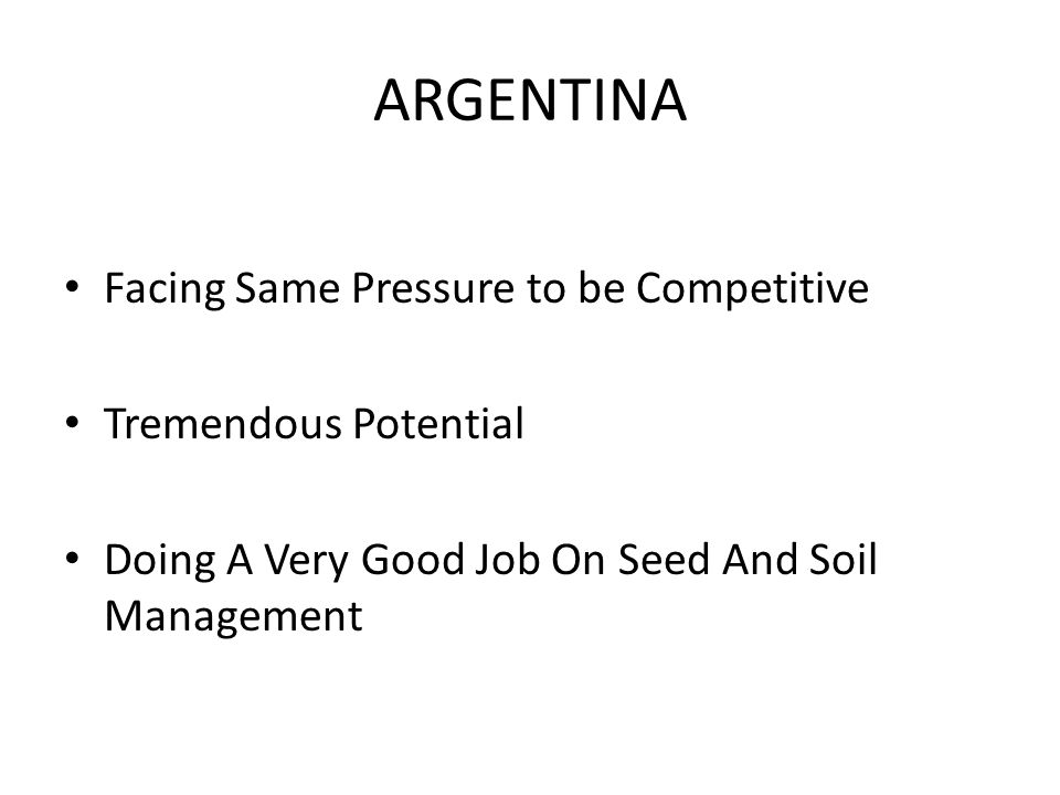 ARGENTINA Facing Same Pressure to be Competitive Tremendous Potential Doing A Very Good Job On Seed And Soil Management