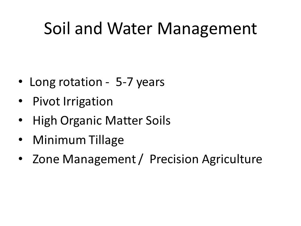 Soil and Water Management Long rotation - 5-7 years Pivot Irrigation High Organic Matter Soils Minimum Tillage Zone Management / Precision Agriculture