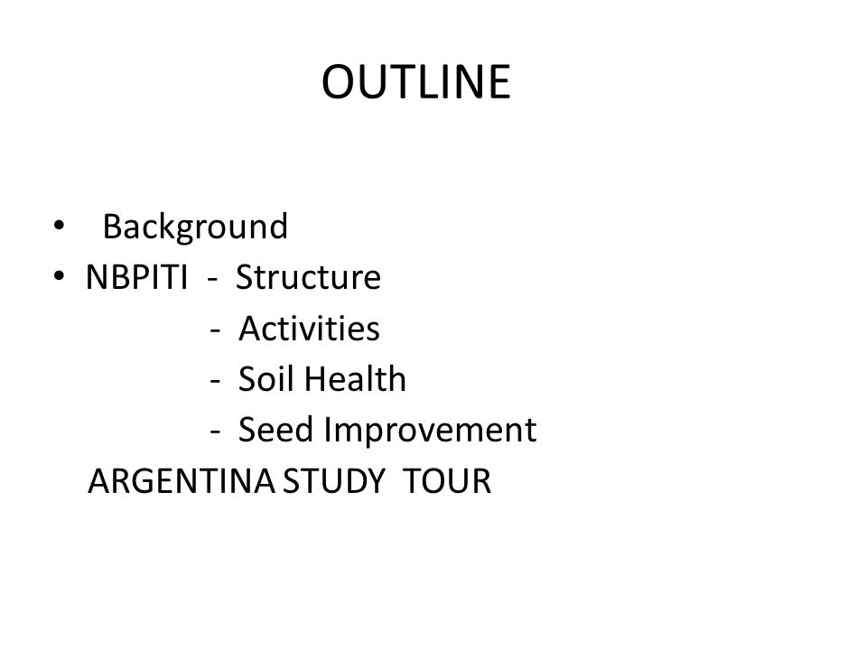 OUTLINE Background NBPITI - Structure - Activities - Soil Health - Seed Improvement ARGENTINA STUDY TOUR