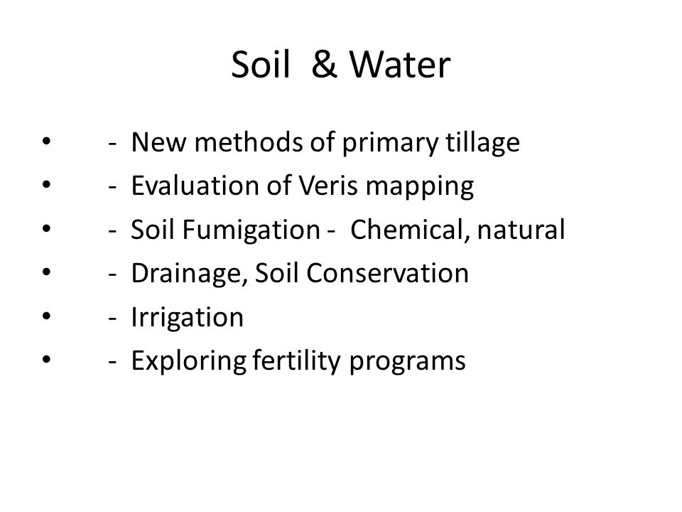 Soil & Water - New methods of primary tillage - Evaluation of Veris mapping - Soil Fumigation - Chemical, natural - Drainage, Soil Conservation - Irrigation - Exploring fertility programs