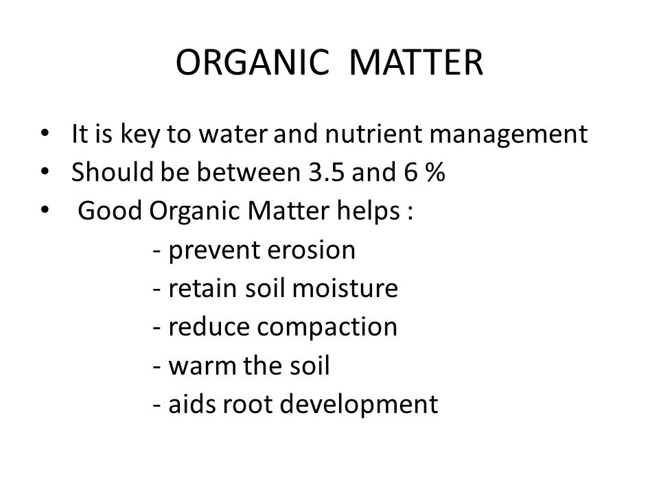 ORGANIC MATTER It is key to water and nutrient management Should be between 3.5 and 6 % Good Organic Matter helps : - prevent erosion - retain soil moisture - reduce compaction - warm the soil - aids root development