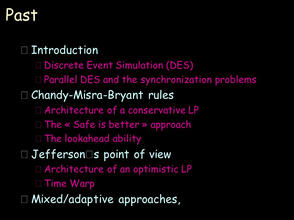 Past •Introduction –Discrete Event Simulation (DES) –Parallel DES and the synchronization problems •Chandy-Misra-Bryant rules –Architecture of a conservative LP –The « Safe is better » approach –The lookahead ability  Jefferson ' s point of view –Architecture of an optimistic LP –Time Warp •Mixed/adaptive approaches,
