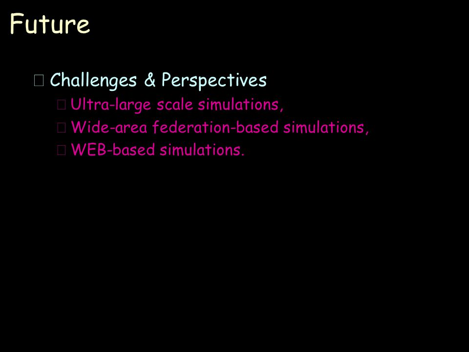 Future •Challenges & Perspectives –Ultra-large scale simulations, –Wide-area federation-based simulations, –WEB-based simulations.