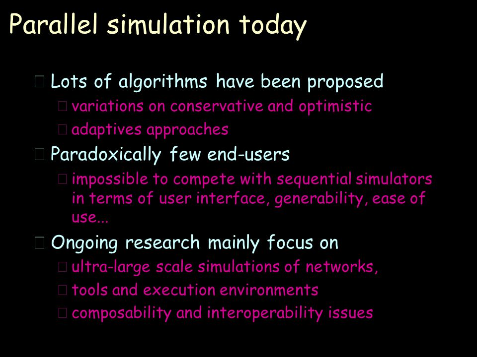 Parallel simulation today •Lots of algorithms have been proposed –variations on conservative and optimistic –adaptives approaches •Paradoxically few end-users –impossible to compete with sequential simulators in terms of user interface, generability, ease of use...