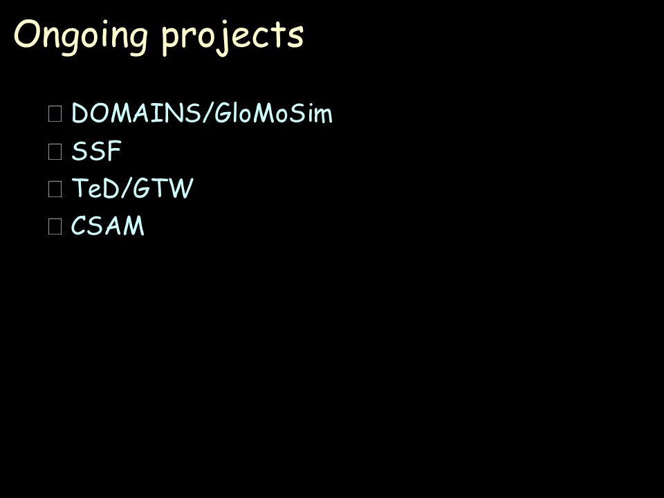 Ongoing projects •DOMAINS/GloMoSim •SSF •TeD/GTW •CSAM
