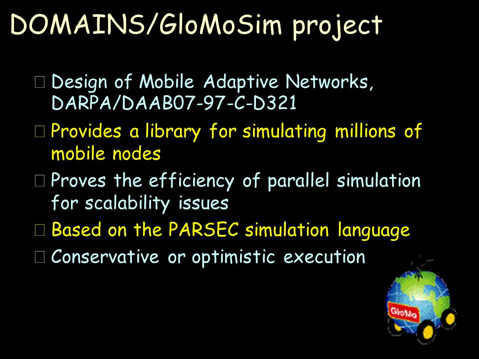 DOMAINS/GloMoSim project  Design of Mobile Adaptive Networks, DARPA/DAAB07-97-C-D321 •Provides a library for simulating millions of mobile nodes •Proves the efficiency of parallel simulation for scalability issues •Based on the PARSEC simulation language •Conservative or optimistic execution