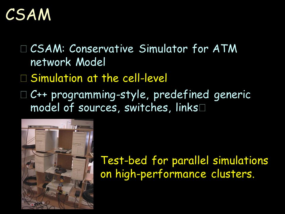 CSAM •CSAM: Conservative Simulator for ATM network Model •Simulation at the cell-level  C++ programming-style, predefined generic model of sources, switches, links Test-bed for parallel simulations on high-performance clusters.